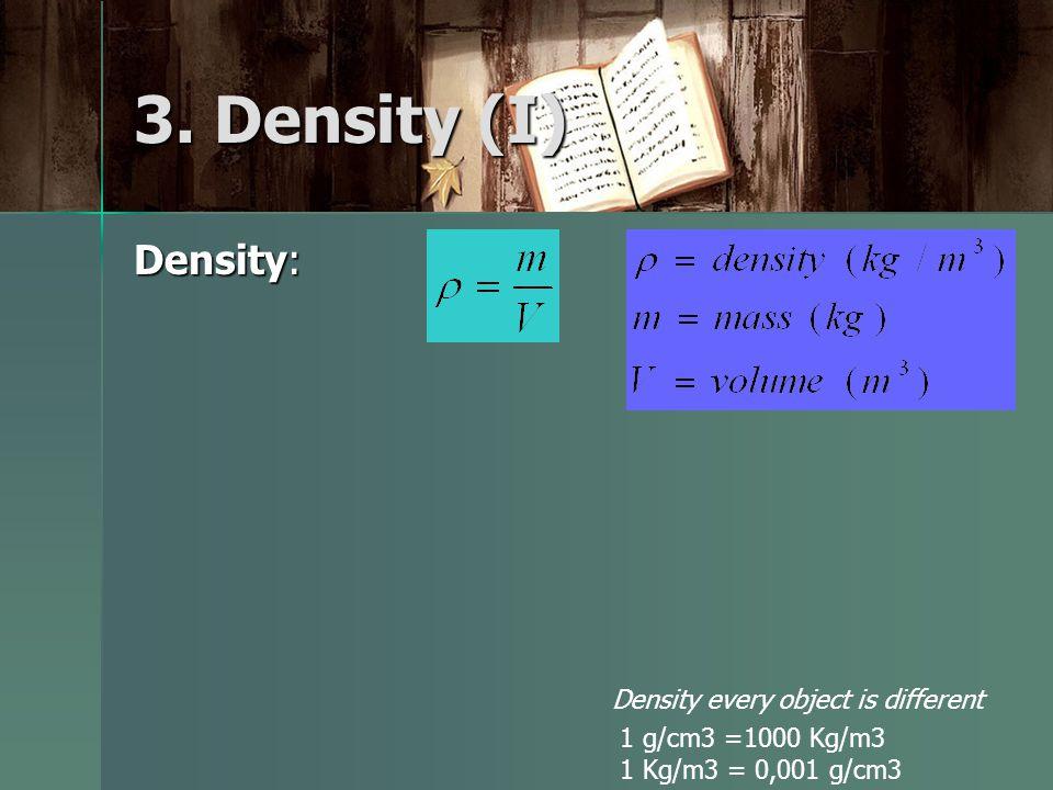 3. Density (I) Density: Density every object is different 1 g/cm3 =1000 Kg/m3 1 Kg/m3 = 0,001 g/cm3