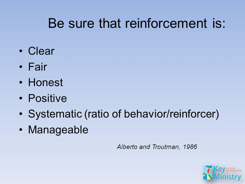 Be sure that reinforcement is: Clear Fair Honest Positive Systematic (ratio of behavior/reinforcer) Manageable Alberto and Troutman, 1986