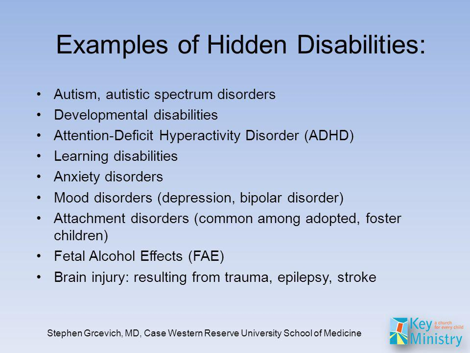 Examples of Hidden Disabilities: Autism, autistic spectrum disorders Developmental disabilities Attention-Deficit Hyperactivity Disorder (ADHD) Learning disabilities Anxiety disorders Mood disorders (depression, bipolar disorder) Attachment disorders (common among adopted, foster children) Fetal Alcohol Effects (FAE) Brain injury: resulting from trauma, epilepsy, stroke Stephen Grcevich, MD, Case Western Reserve University School of Medicine
