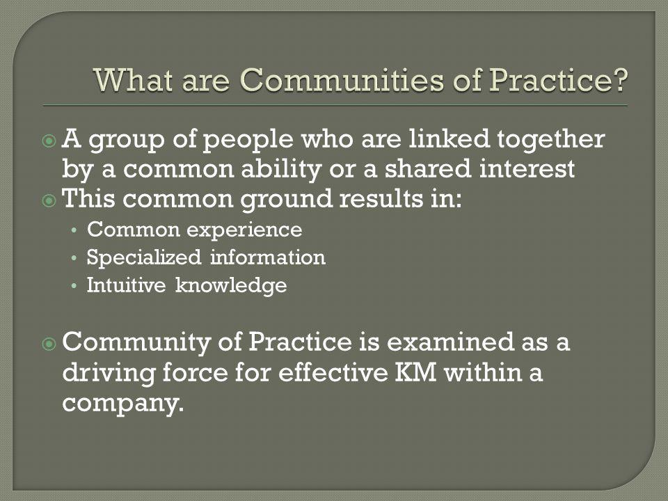  A group of people who are linked together by a common ability or a shared interest  This common ground results in: Common experience Specialized information Intuitive knowledge  Community of Practice is examined as a driving force for effective KM within a company.