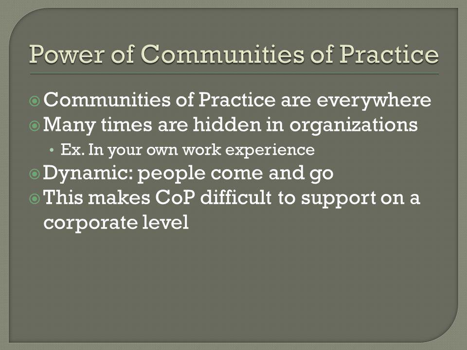  Communities of Practice are everywhere  Many times are hidden in organizations Ex. In your own work experience  Dynamic: people come and go  This