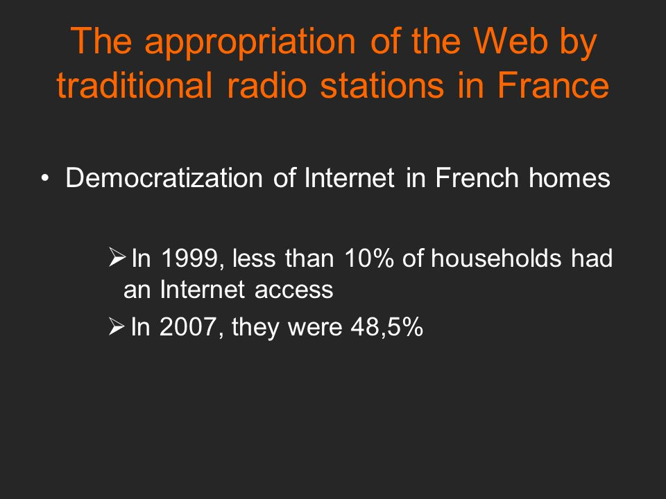 The appropriation of the Web by traditional radio stations in France Democratization of Internet in French homes  In 1999, less than 10% of households had an Internet access  In 2007, they were 48,5%