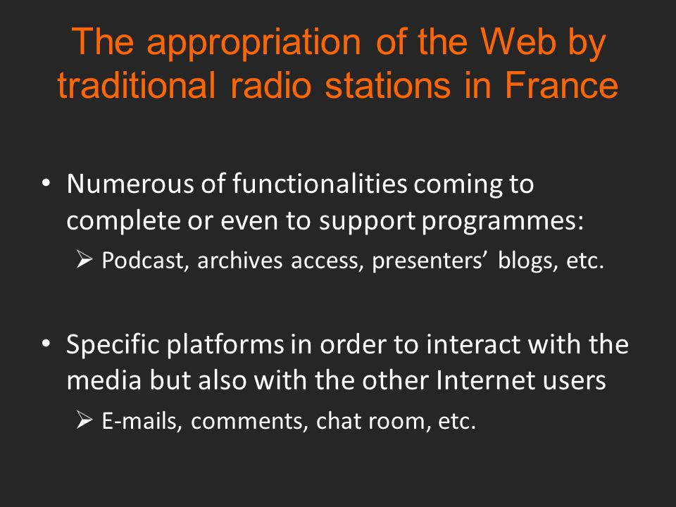 The appropriation of the Web by traditional radio stations in France Numerous of functionalities coming to complete or even to support programmes:  Podcast, archives access, presenters' blogs, etc.