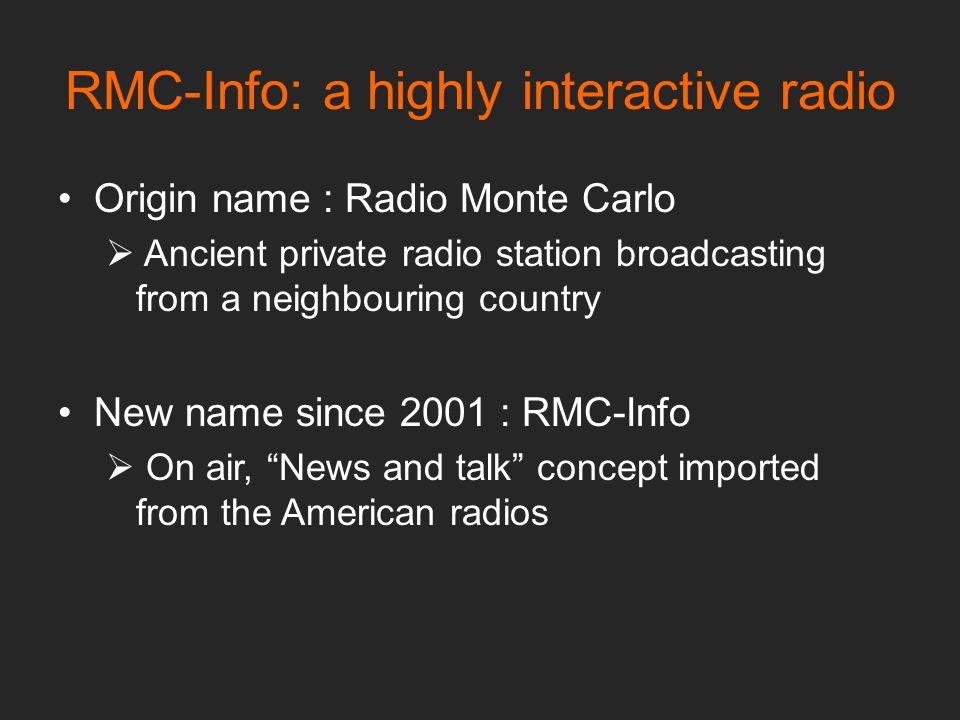 RMC-Info: a highly interactive radio Origin name : Radio Monte Carlo  Ancient private radio station broadcasting from a neighbouring country New name since 2001 : RMC-Info  On air, News and talk concept imported from the American radios