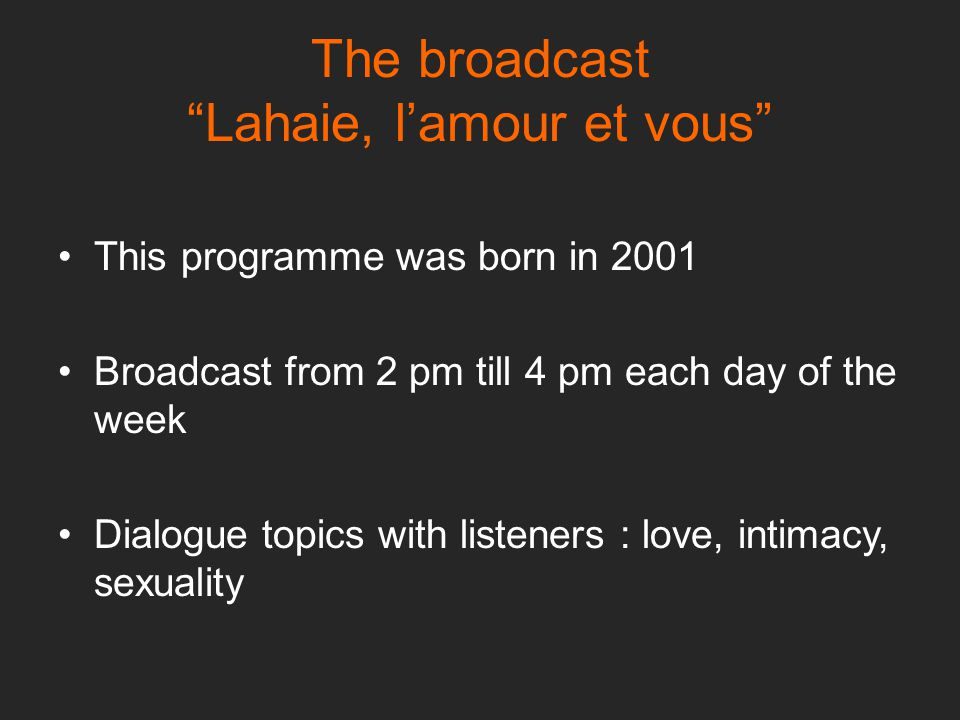 The broadcast Lahaie, l'amour et vous This programme was born in 2001 Broadcast from 2 pm till 4 pm each day of the week Dialogue topics with listeners : love, intimacy, sexuality