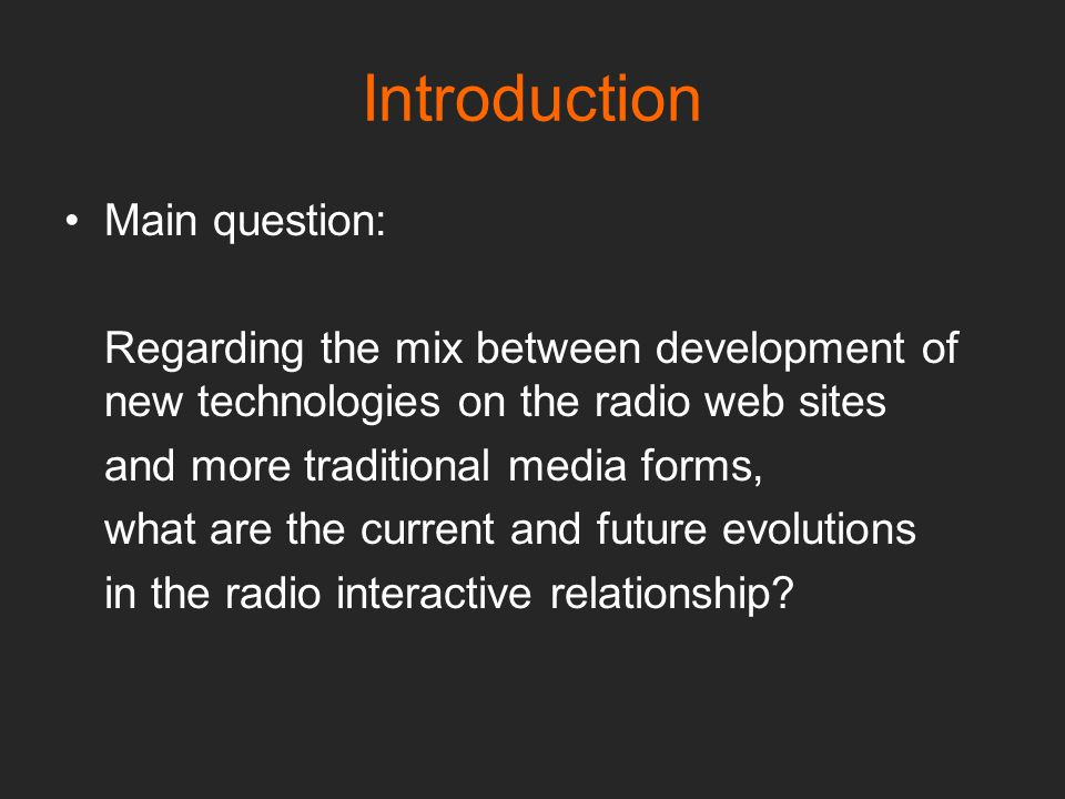 Introduction Main question: Regarding the mix between development of new technologies on the radio web sites and more traditional media forms, what are the current and future evolutions in the radio interactive relationship