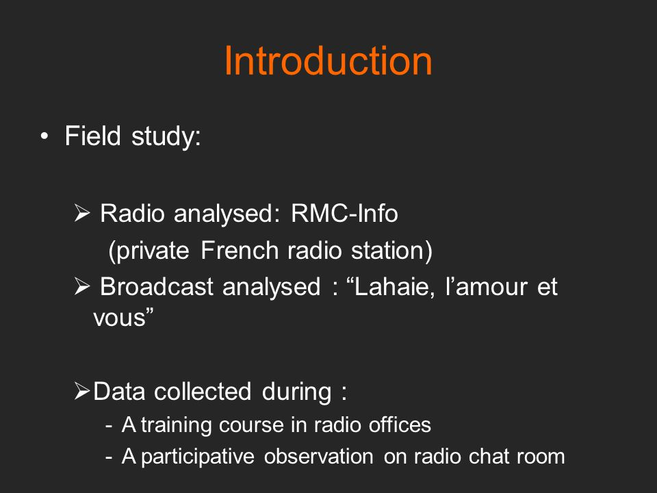 Introduction Field study:  Radio analysed: RMC-Info (private French radio station)  Broadcast analysed : Lahaie, l'amour et vous  Data collected during : -A training course in radio offices -A participative observation on radio chat room