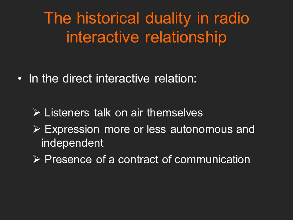 The historical duality in radio interactive relationship In the direct interactive relation:  Listeners talk on air themselves  Expression more or less autonomous and independent  Presence of a contract of communication