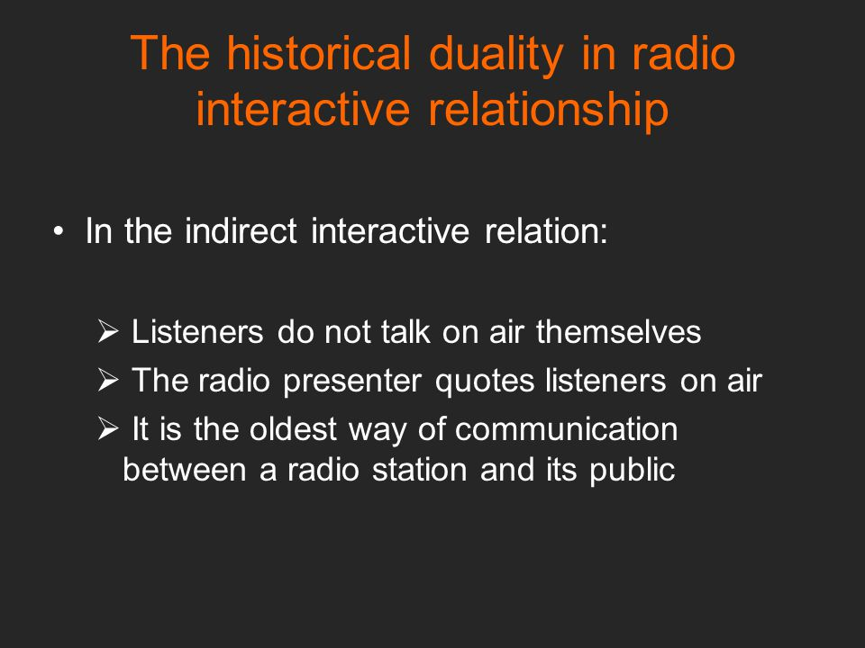 The historical duality in radio interactive relationship In the indirect interactive relation:  Listeners do not talk on air themselves  The radio presenter quotes listeners on air  It is the oldest way of communication between a radio station and its public