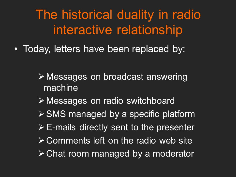 Today, letters have been replaced by:  Messages on broadcast answering machine  Messages on radio switchboard  SMS managed by a specific platform  E-mails directly sent to the presenter  Comments left on the radio web site  Chat room managed by a moderator The historical duality in radio interactive relationship