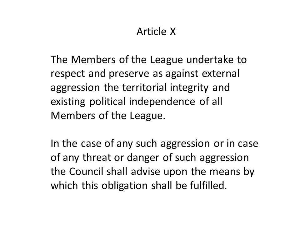 Article X The Members of the League undertake to respect and preserve as against external aggression the territorial integrity and existing political