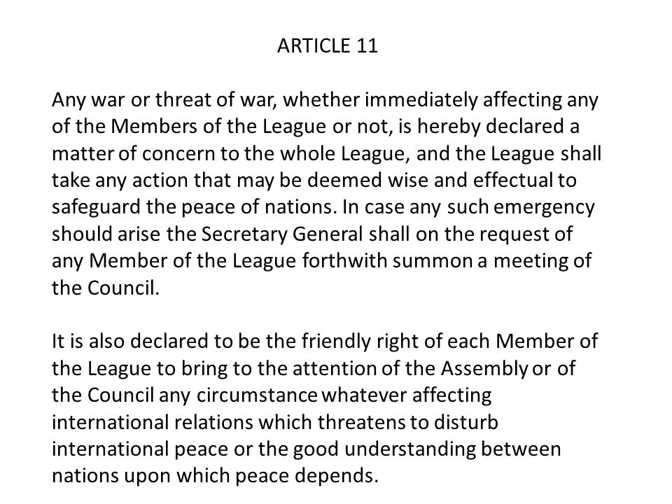 ARTICLE 11 Any war or threat of war, whether immediately affecting any of the Members of the League or not, is hereby declared a matter of concern to