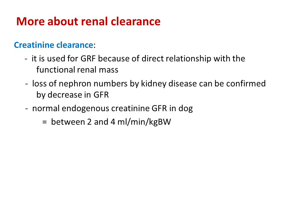 More about renal clearance Creatinine clearance: Determination 1.Collection of urine for a 24 h period 2.Vol collected is divided by 1440 to get urine flow rate (V) in ml/min 3.Determination of creatinine conc for urine (U) and plasma (P) 4.The product of urine conc (U) and volume (V) provides excretion rate 5.The quotient obtained from UV/P is further divided by body weight in kg to give GFR in mg/min/kg BW 6.Increasing value for P results in decreasing value in C (GFR)