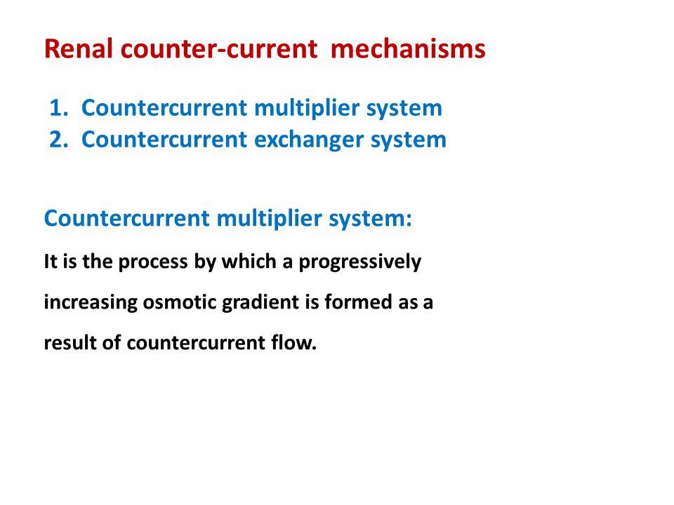 Renal counter-current mechanisms 1. Countercurrent multiplier system 2. Countercurrent exchanger system Countercurrent multiplier system: It is the pr