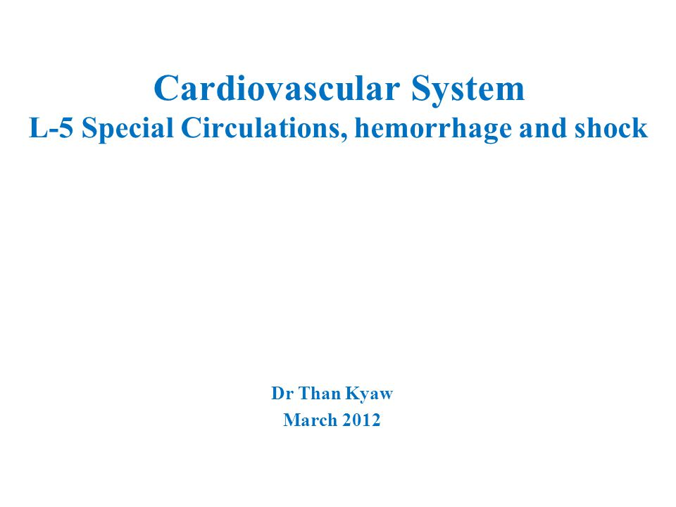 Cardiovascular System L-5 Special Circulations, hemorrhage and shock Dr Than Kyaw March 2012