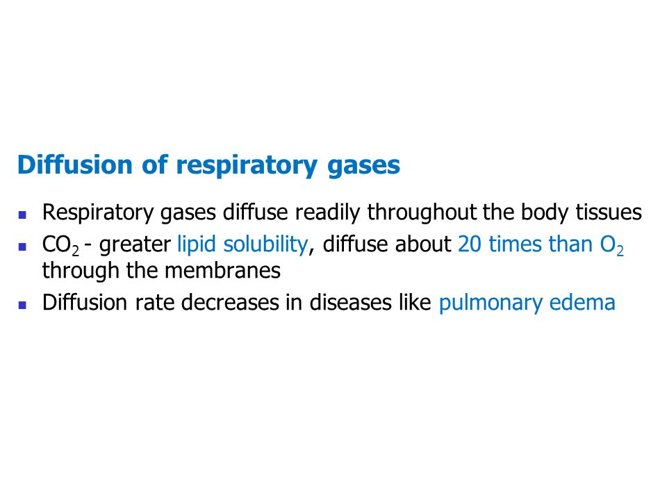 Diffusion of respiratory gases Respiratory gases diffuse readily throughout the body tissues CO 2 - greater lipid solubility, diffuse about 20 times t