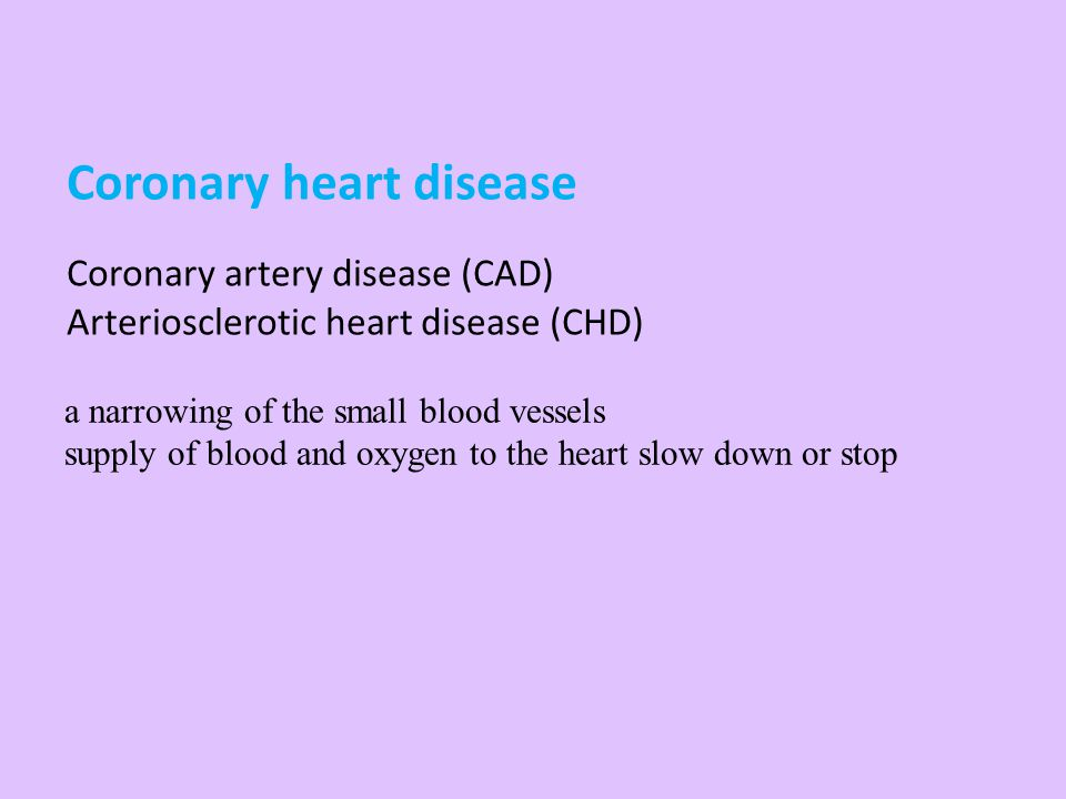 Coronary heart disease Coronary artery disease (CAD) Arteriosclerotic heart disease (CHD) a narrowing of the small blood vessels supply of blood and o