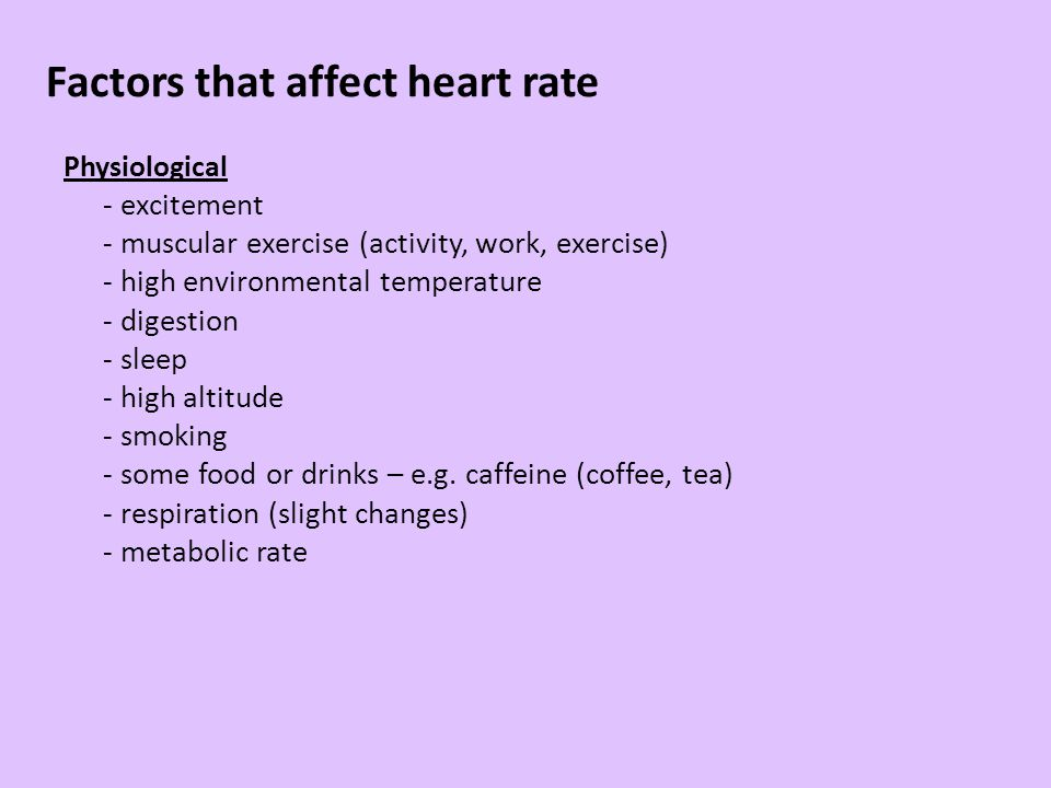 Factors that affect heart rate Physiological - excitement - muscular exercise (activity, work, exercise) - high environmental temperature - digestion