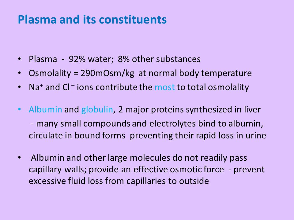 Plasma - 92% water; 8% other substances Osmolality = 290mOsm/kg at normal body temperature Na + and Cl – ions contribute the most to total osmolality