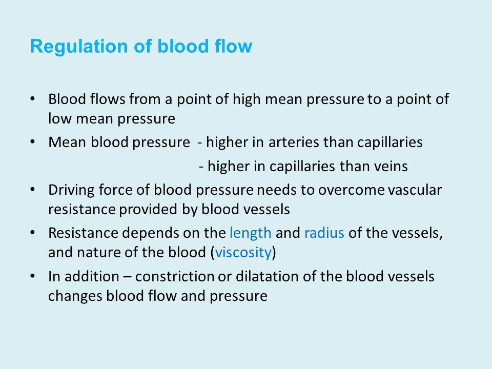 Regulation of blood flow Blood flows from a point of high mean pressure to a point of low mean pressure Mean blood pressure - higher in arteries than