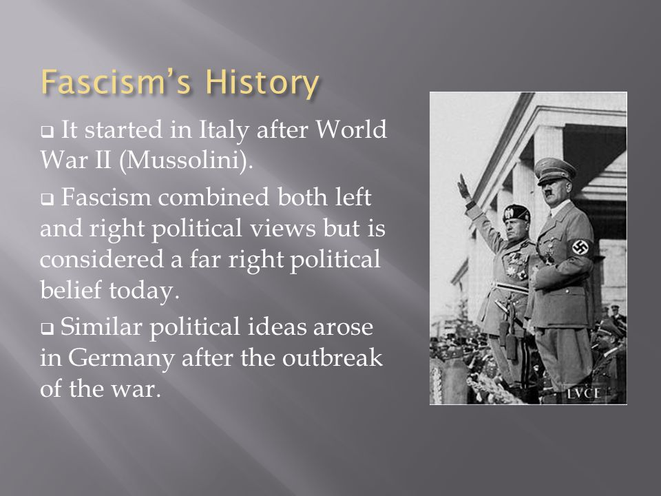 Fascism's History  It started in Italy after World War II (Mussolini).