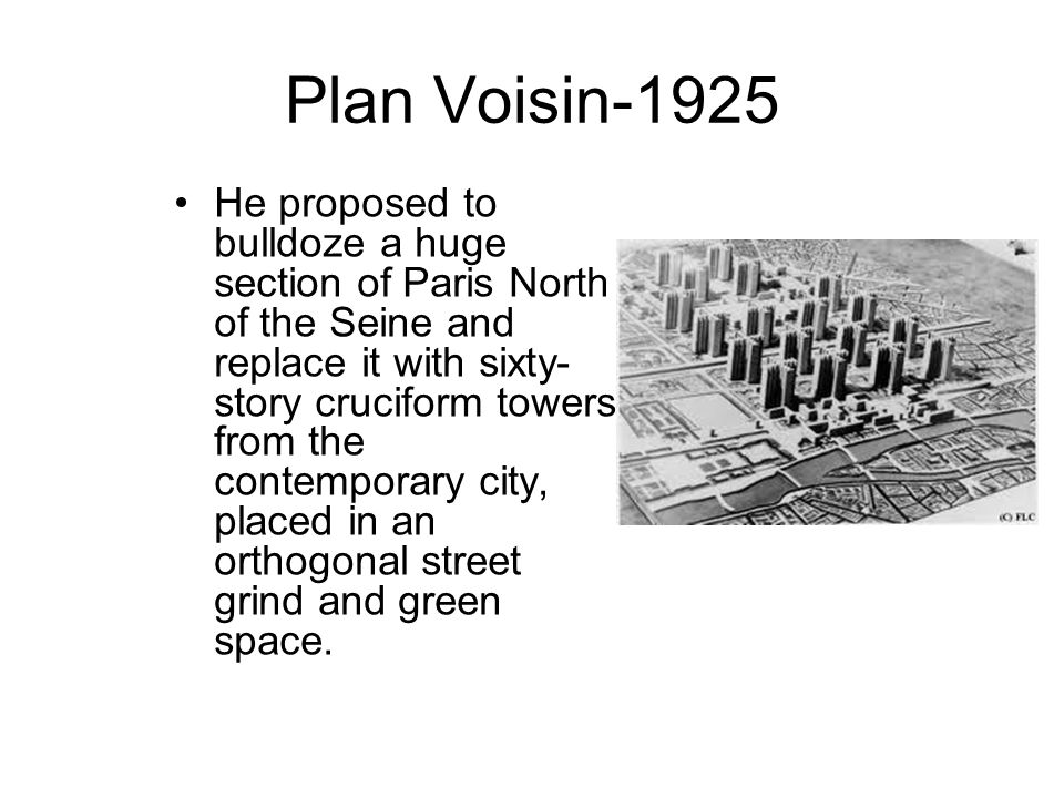 Plan Voisin-1925 He proposed to bulldoze a huge section of Paris North of the Seine and replace it with sixty- story cruciform towers from the contemporary city, placed in an orthogonal street grind and green space.
