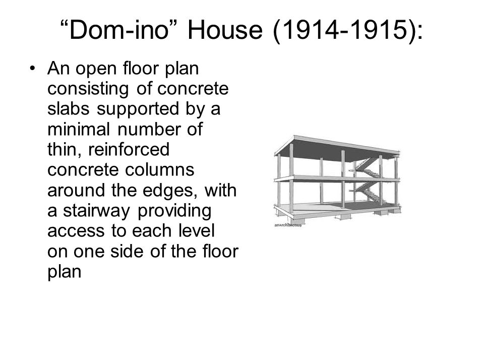 Dom-ino House (1914-1915): An open floor plan consisting of concrete slabs supported by a minimal number of thin, reinforced concrete columns around the edges, with a stairway providing access to each level on one side of the floor plan