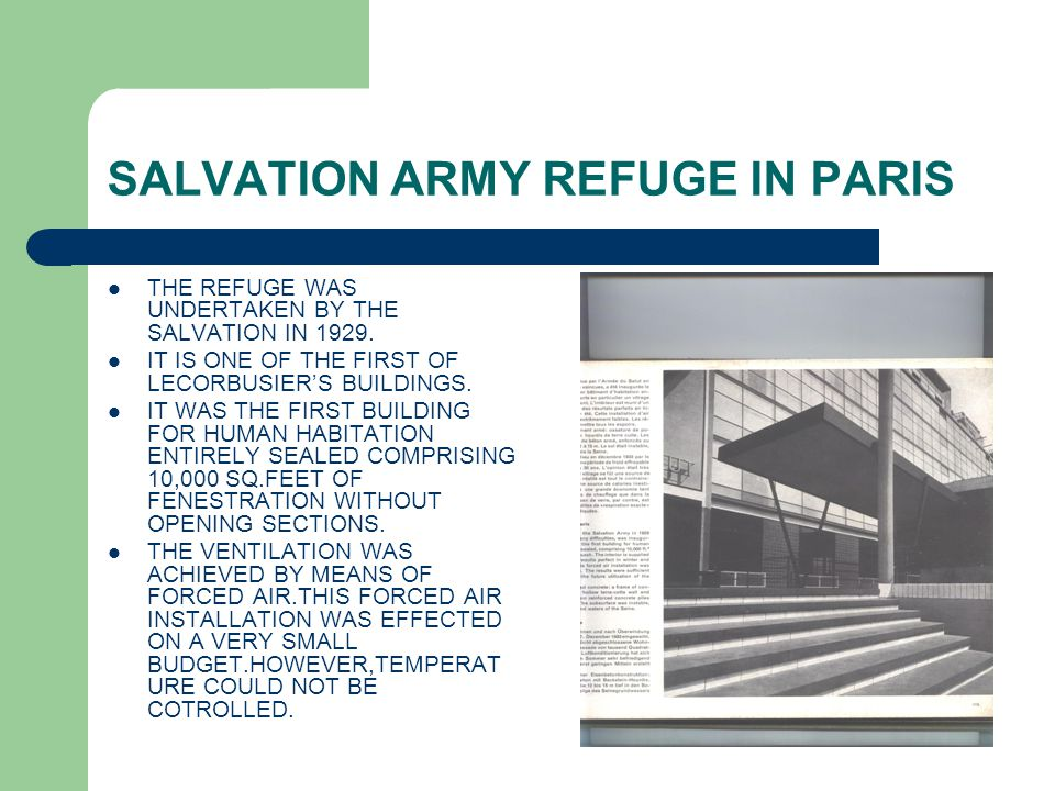 SALVATION ARMY REFUGE IN PARIS THE REFUGE WAS UNDERTAKEN BY THE SALVATION IN 1929. IT IS ONE OF THE FIRST OF LECORBUSIER'S BUILDINGS. IT WAS THE FIRST