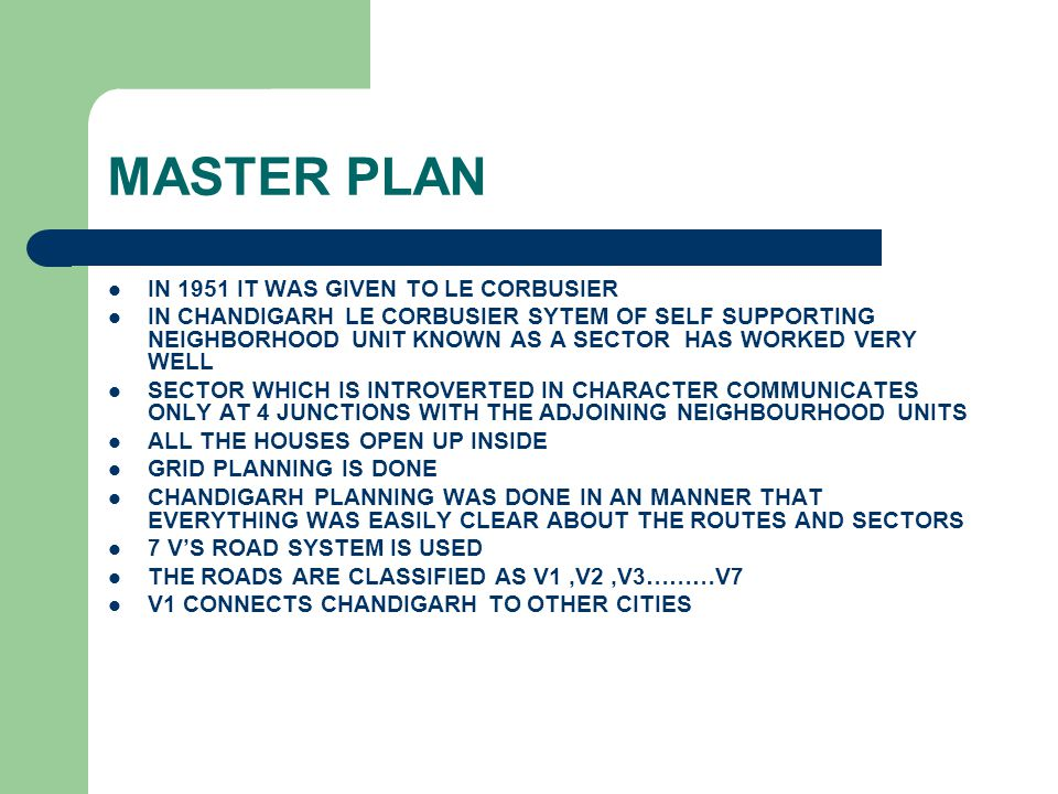 MASTER PLAN IN 1951 IT WAS GIVEN TO LE CORBUSIER IN CHANDIGARH LE CORBUSIER SYTEM OF SELF SUPPORTING NEIGHBORHOOD UNIT KNOWN AS A SECTOR HAS WORKED VE