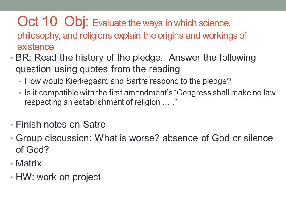 Oct 10 Obj: Evaluate the ways in which science, philosophy, and religions explain the origins and workings of existence.