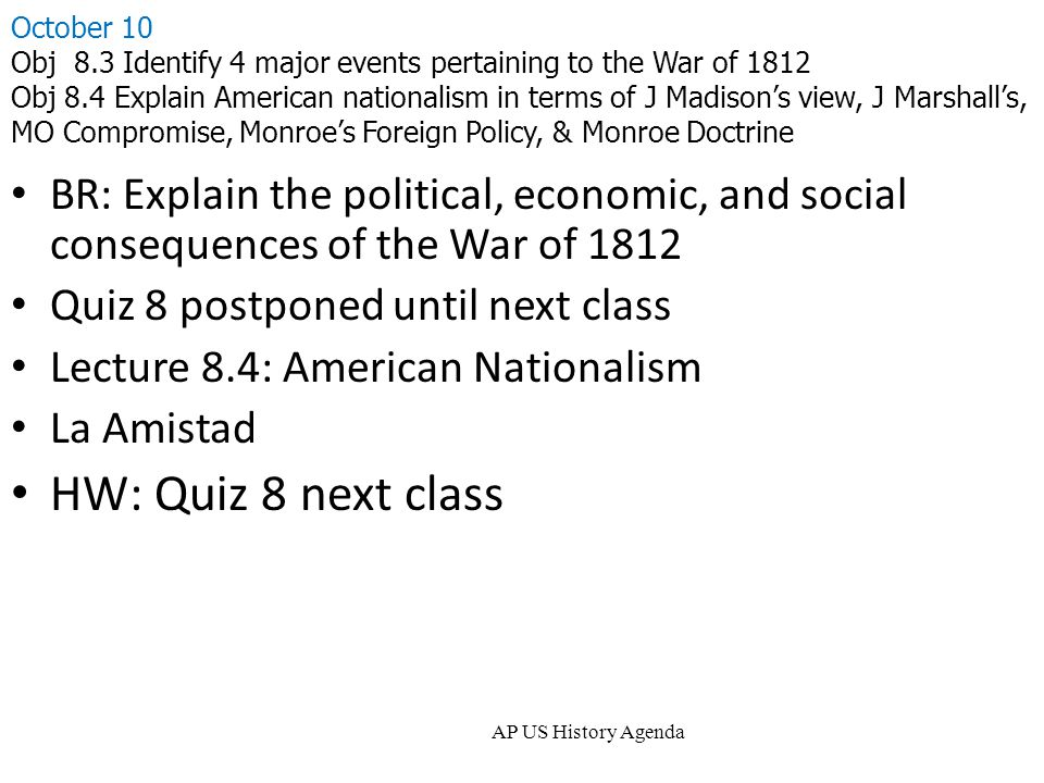 AP US History Agenda October 10 Obj 8.3 Identify 4 major events pertaining to the War of 1812 Obj 8.4 Explain American nationalism in terms of J Madison's view, J Marshall's, MO Compromise, Monroe's Foreign Policy, & Monroe Doctrine BR: Explain the political, economic, and social consequences of the War of 1812 Quiz 8 postponed until next class Lecture 8.4: American Nationalism La Amistad HW: Quiz 8 next class