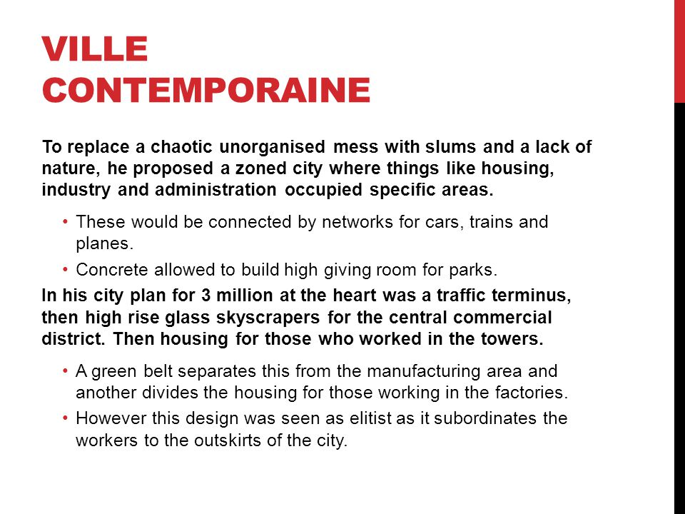 VILLE CONTEMPORAINE To replace a chaotic unorganised mess with slums and a lack of nature, he proposed a zoned city where things like housing, industr