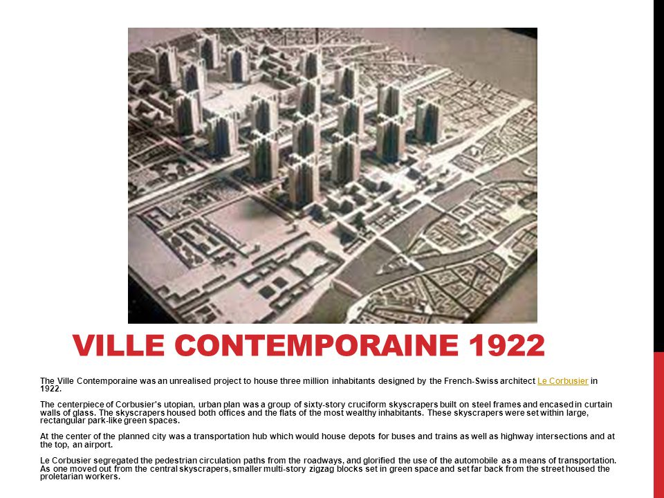 The Ville Contemporaine was an unrealised project to house three million inhabitants designed by the French-Swiss architect Le Corbusier in 1922. The