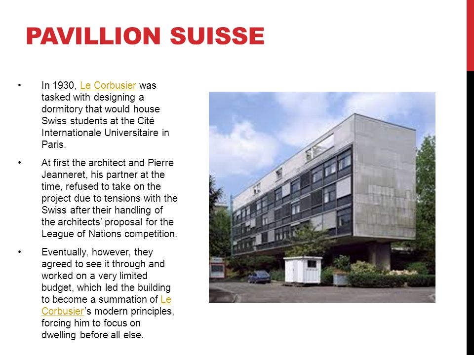 PAVILLION SUISSE In 1930, Le Corbusier was tasked with designing a dormitory that would house Swiss students at the Cité Internationale Universitaire