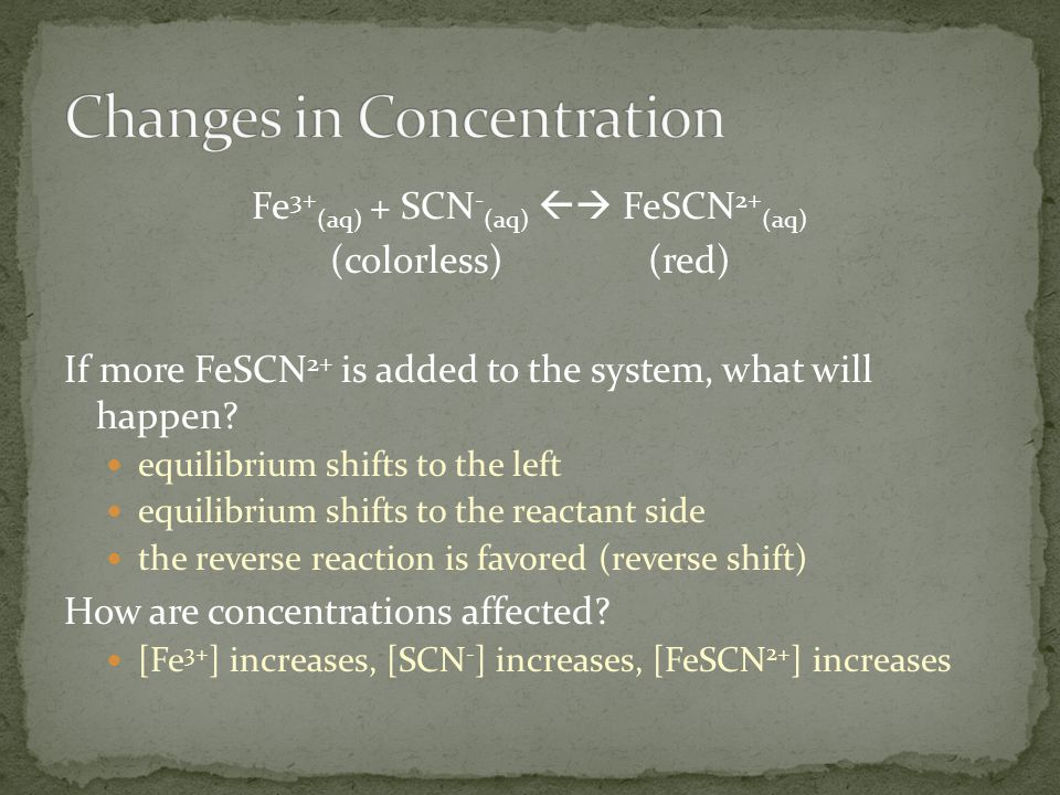 Fe 3+ (aq) + SCN - (aq)  FeSCN 2+ (aq) (colorless)(red) If more FeSCN 2+ is added to the system, what will happen? equilibrium shifts to the left eq