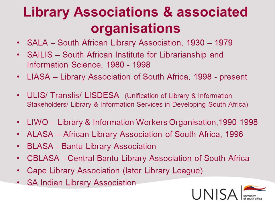 Library Associations & associated organisations SALA – South African Library Association, 1930 – 1979 SAILIS – South African Institute for Librarianship and Information Science, 1980 - 1998 LIASA – Library Association of South Africa, 1998 - present ULIS/ Translis/ LISDESA (Unification of Library & Information Stakeholders/ Library & Information Services in Developing South Africa) LIWO - Library & Information Workers Organisation,1990-1998 ALASA – African Library Association of South Africa, 1996 BLASA - Bantu Library Association CBLASA - Central Bantu Library Association of South Africa Cape Library Association (later Library League) SA Indian Library Association