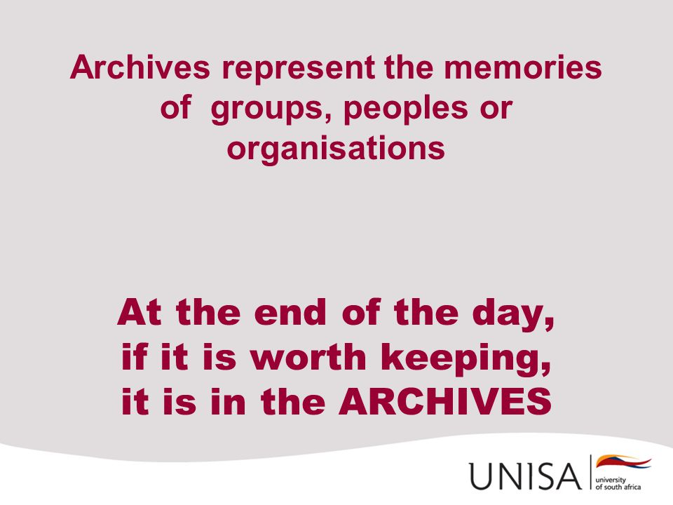 Archives represent the memories of groups, peoples or organisations At the end of the day, if it is worth keeping, it is in the ARCHIVES