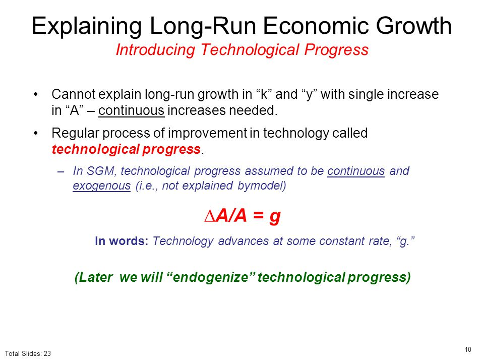 "Cannot explain long-run growth in ""k"" and ""y"" with single increase in ""A"" – continuous increases needed. Regular process of improvement in technology"