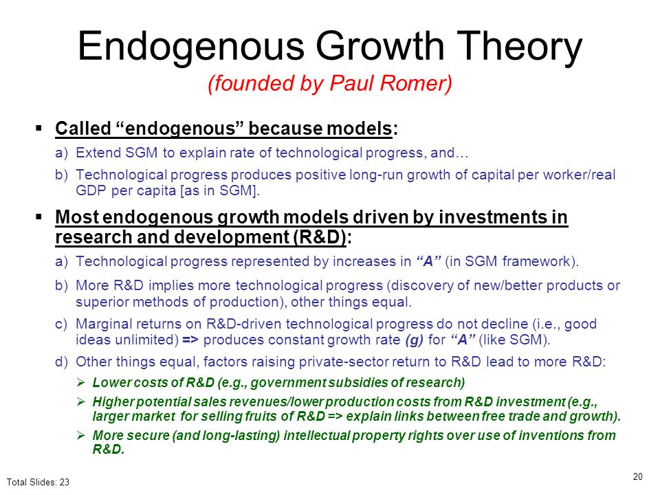 "Endogenous Growth Theory (founded by Paul Romer)  Called ""endogenous"" because models: a)Extend SGM to explain rate of technological progress, and… b)"