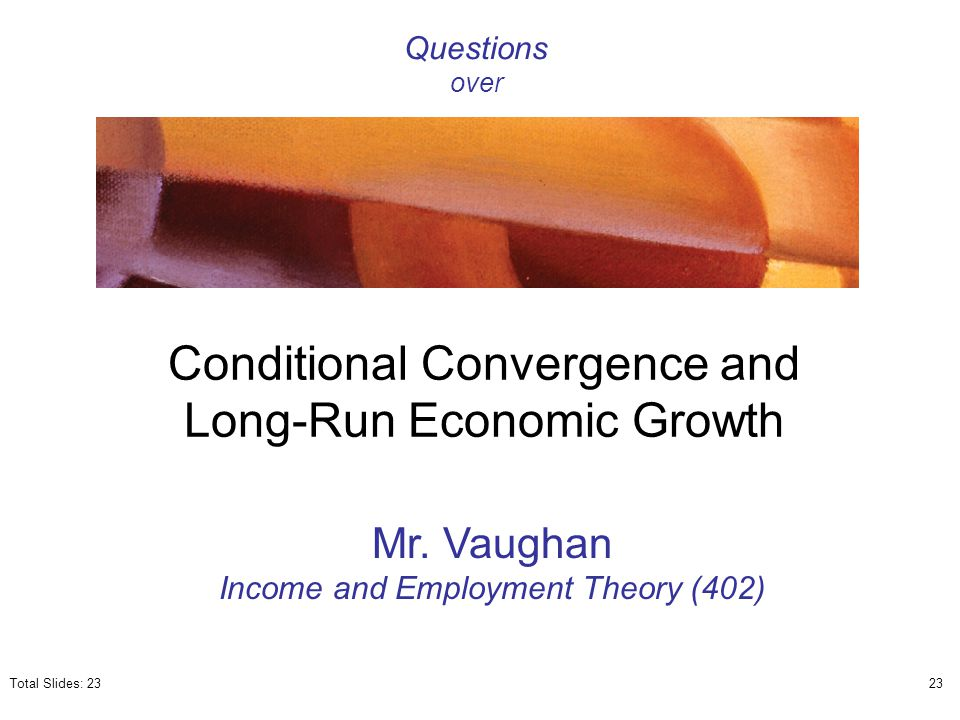 Conditional Convergence and Long-Run Economic Growth Mr. Vaughan Income and Employment Theory (402) Questions over Total Slides: 2323