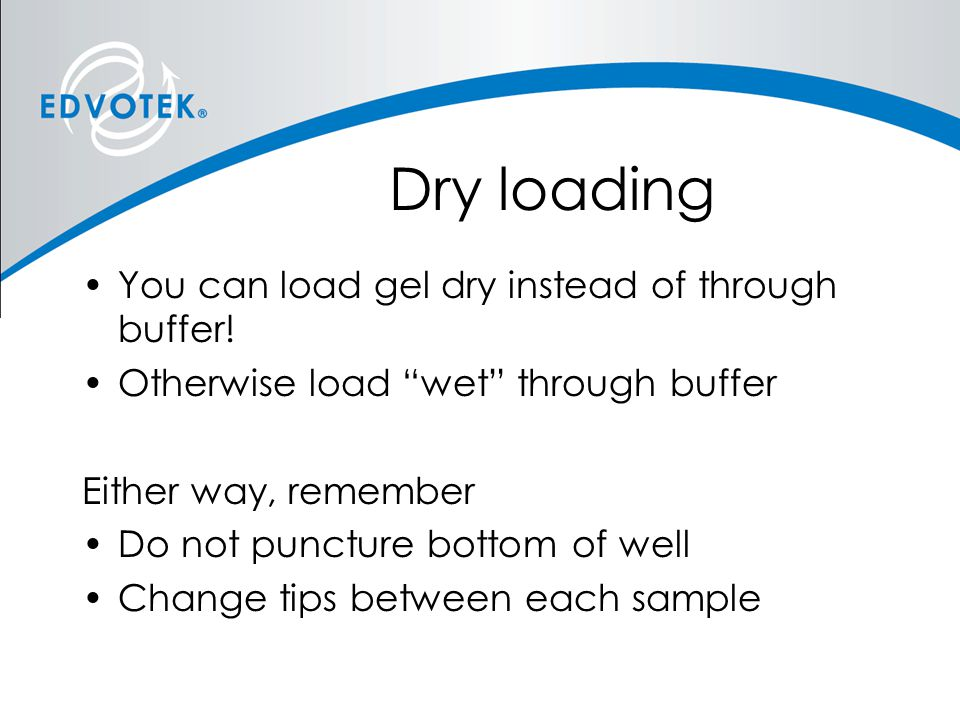 "Dry loading You can load gel dry instead of through buffer! Otherwise load ""wet"" through buffer Either way, remember Do not puncture bottom of well Ch"