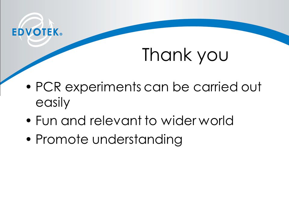 Thank you PCR experiments can be carried out easily Fun and relevant to wider world Promote understanding