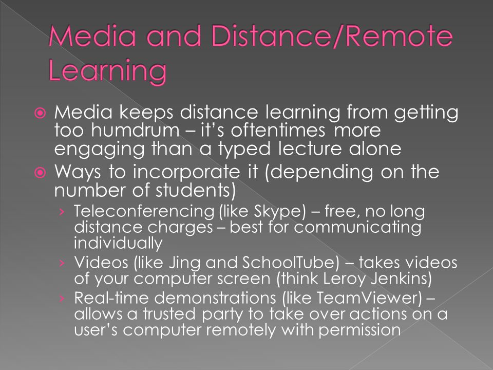  Media keeps distance learning from getting too humdrum – it's oftentimes more engaging than a typed lecture alone  Ways to incorporate it (depending on the number of students) › Teleconferencing (like Skype) – free, no long distance charges – best for communicating individually › Videos (like Jing and SchoolTube) – takes videos of your computer screen (think Leroy Jenkins) › Real-time demonstrations (like TeamViewer) – allows a trusted party to take over actions on a user's computer remotely with permission