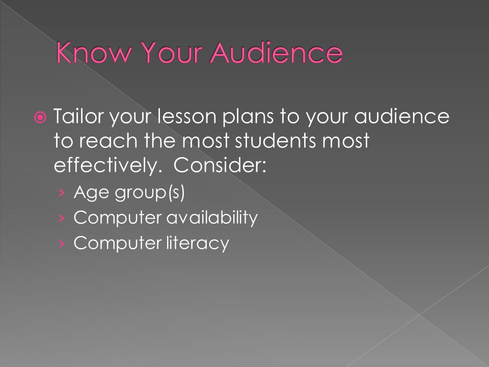  Tailor your lesson plans to your audience to reach the most students most effectively.