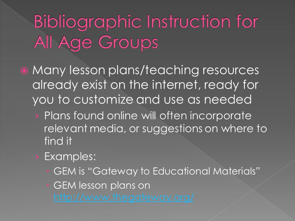  Many lesson plans/teaching resources already exist on the internet, ready for you to customize and use as needed › Plans found online will often incorporate relevant media, or suggestions on where to find it › Examples:  GEM is Gateway to Educational Materials  GEM lesson plans on http://www.thegateway.org/ http://www.thegateway.org/