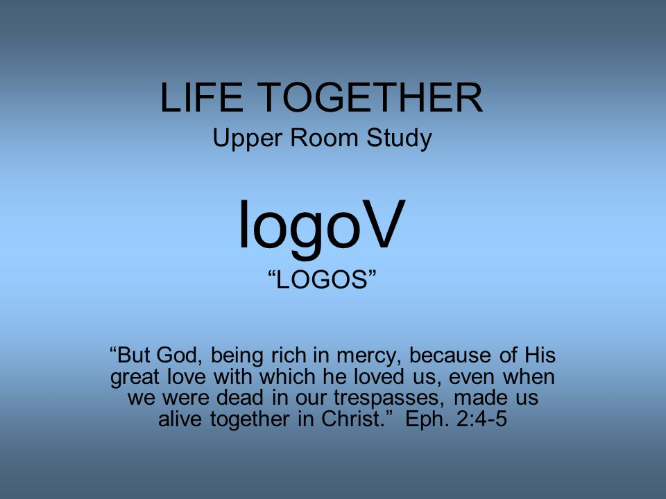LIFE TOGETHER Upper Room Study logoV LOGOS But God, being rich in mercy, because of His great love with which he loved us, even when we were dead in our trespasses, made us alive together in Christ. Eph.