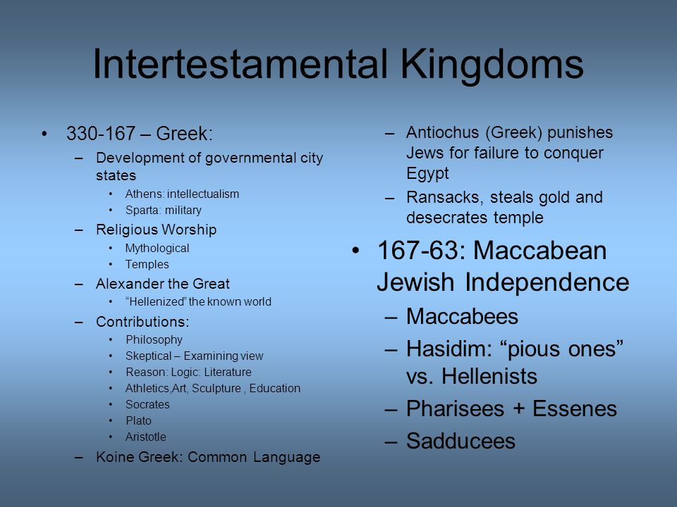 Intertestamental Kingdoms 330-167 – Greek: –Development of governmental city states Athens: intellectualism Sparta: military –Religious Worship Mythological Temples –Alexander the Great Hellenized the known world –Contributions: Philosophy Skeptical – Examining view Reason: Logic: Literature Athletics,Art, Sculpture, Education Socrates Plato Aristotle –Koine Greek: Common Language –Antiochus (Greek) punishes Jews for failure to conquer Egypt –Ransacks, steals gold and desecrates temple 167-63: Maccabean Jewish Independence –Maccabees –Hasidim: pious ones vs.