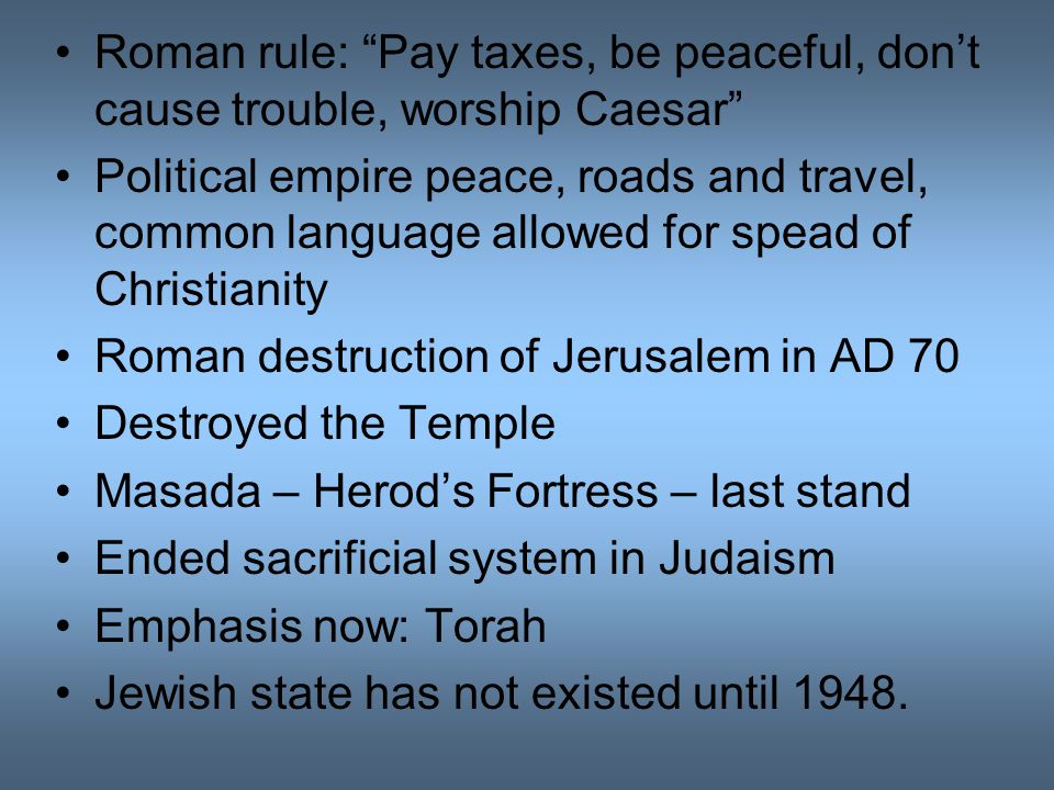 Roman rule: Pay taxes, be peaceful, don't cause trouble, worship Caesar Political empire peace, roads and travel, common language allowed for spead of Christianity Roman destruction of Jerusalem in AD 70 Destroyed the Temple Masada – Herod's Fortress – last stand Ended sacrificial system in Judaism Emphasis now: Torah Jewish state has not existed until 1948.
