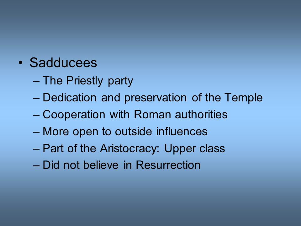 Sadducees –The Priestly party –Dedication and preservation of the Temple –Cooperation with Roman authorities –More open to outside influences –Part of the Aristocracy: Upper class –Did not believe in Resurrection
