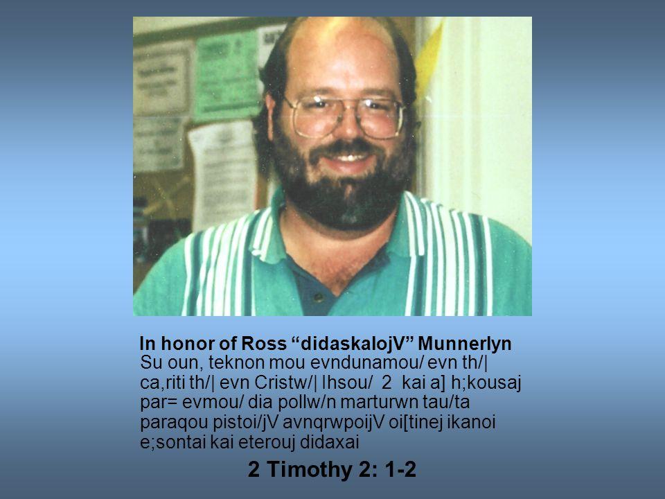 In honor of Ross didaskalojV Munnerlyn Su oun, teknon mou evndunamou/ evn th/| ca,riti th/| evn Cristw/| Ihsou/ 2 kai a] h;kousaj par= evmou/ dia pollw/n marturwn tau/ta paraqou pistoi/jV avnqrwpoijV oi[tinej ikanoi e;sontai kai eterouj didaxai 2 Timothy 2: 1-2